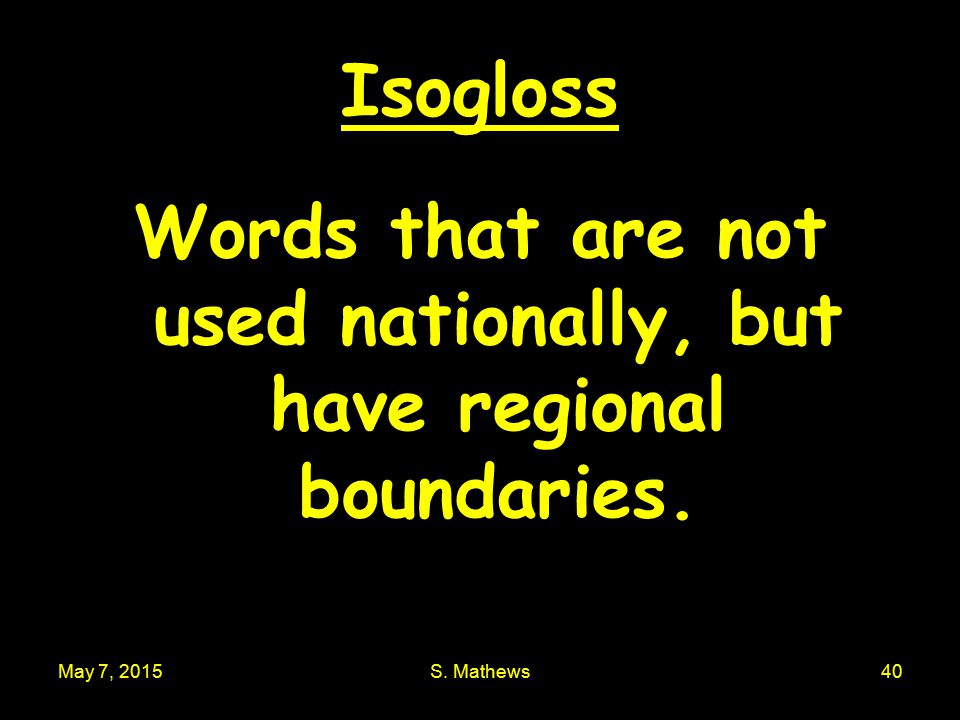 May 7, 2015S. Mathews40 Isogloss Words that are not used nationally, but have regional boundaries.