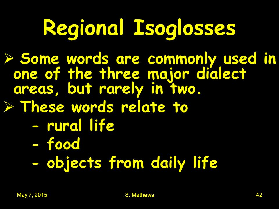 May 7, 2015S. Mathews42 Regional Isoglosses  Some words are commonly used in one of the three major dialect areas, but rarely in two.  These words r