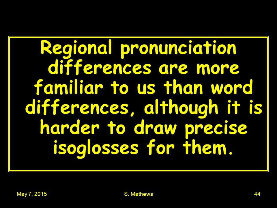 May 7, 2015S. Mathews44 Regional pronunciation differences are more familiar to us than word differences, although it is harder to draw precise isoglo
