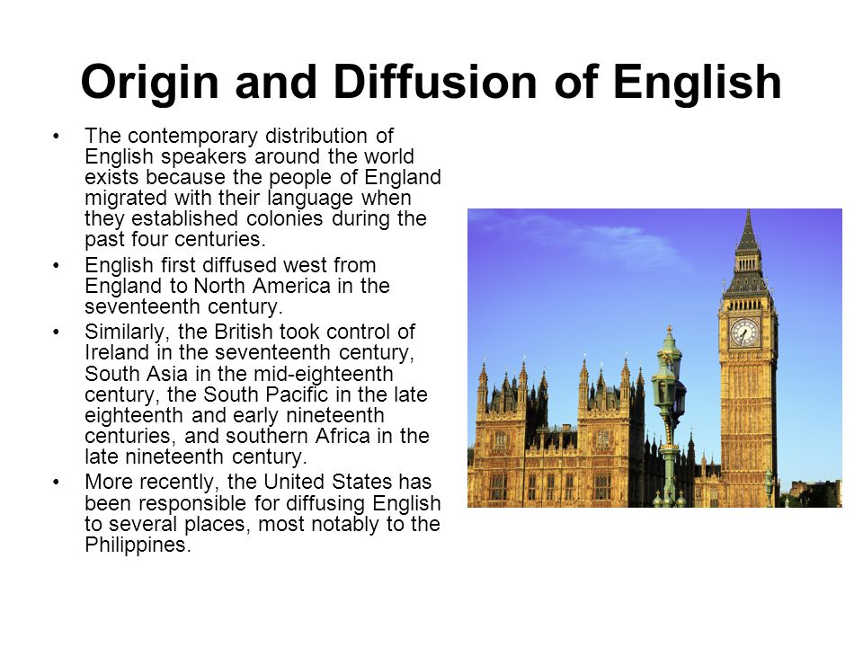 Origin and Diffusion of English The contemporary distribution of English speakers around the world exists because the people of England migrated with