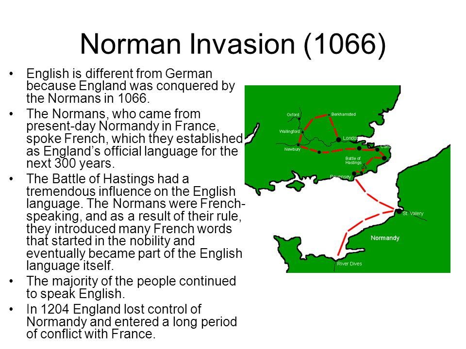Norman Invasion (1066) English is different from German because England was conquered by the Normans in 1066. The Normans, who came from present-day N