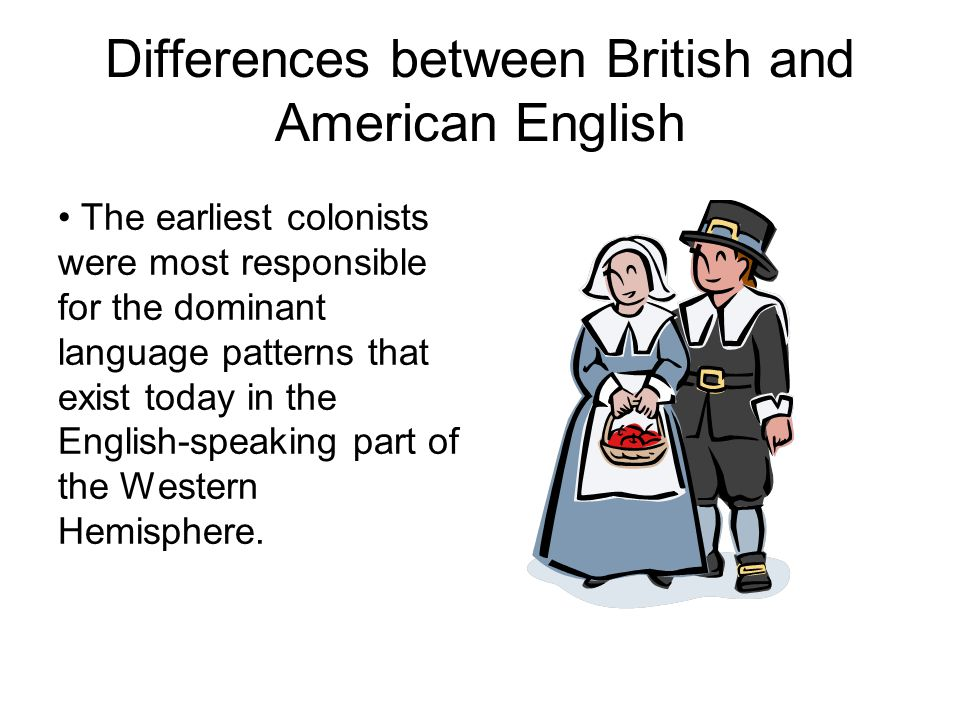 Differences between British and American English The earliest colonists were most responsible for the dominant language patterns that exist today in t