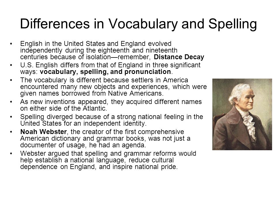 Differences in Vocabulary and Spelling English in the United States and England evolved independently during the eighteenth and nineteenth centuries b