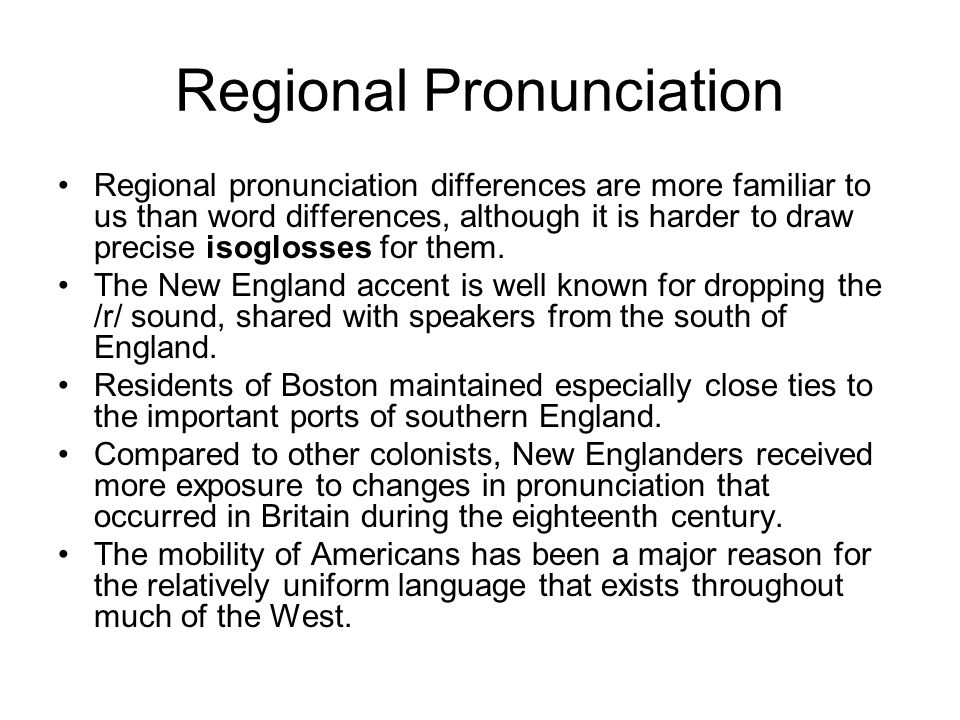 Regional Pronunciation Regional pronunciation differences are more familiar to us than word differences, although it is harder to draw precise isoglos