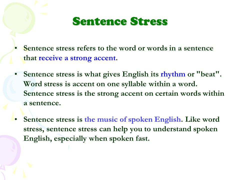 Sentence Stress Sentence stress refers to the word or words in a sentence that receive a strong accent. Sentence stress is what gives English its rhyt