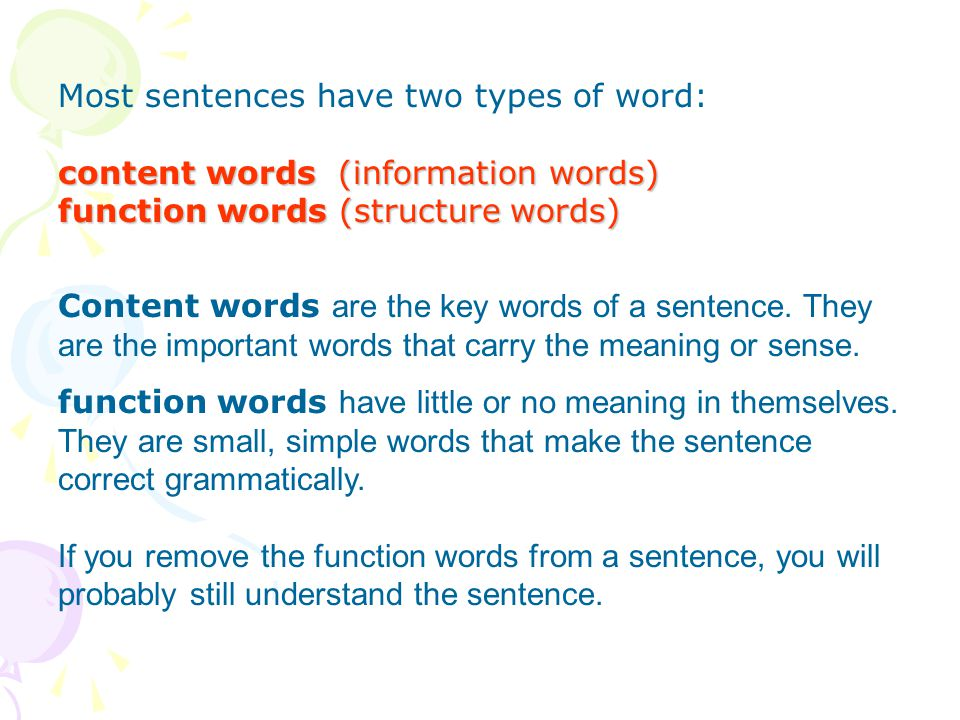 Most sentences have two types of word: content words (information words) function words (structure words) Content words are the key words of a sentenc