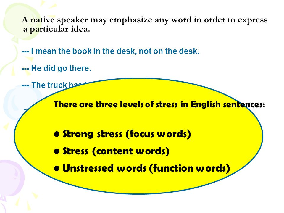 A native speaker may emphasize any word in order to express a particular idea. --- I mean the book in the desk, not on the desk. --- He did go there.