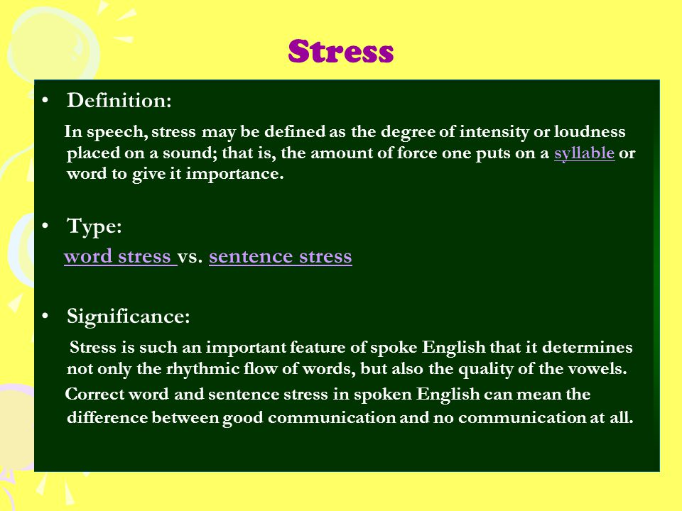 Stress Definition: In speech, stress may be defined as the degree of intensity or loudness placed on a sound; that is, the amount of force one puts on