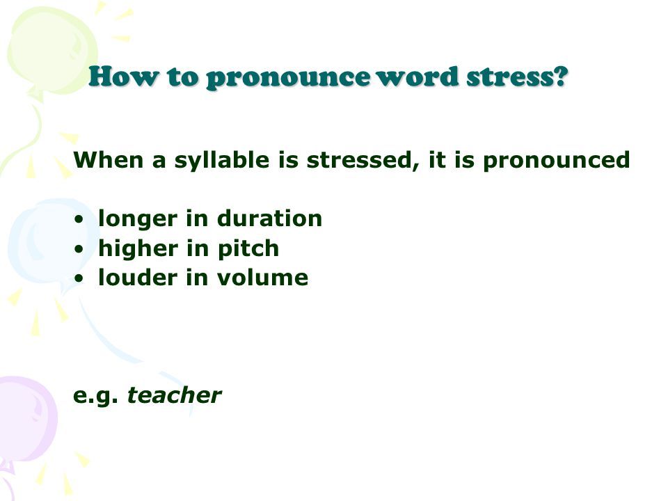 How to pronounce word stress? When a syllable is stressed, it is pronounced longer in duration higher in pitch louder in volume e.g. teacher