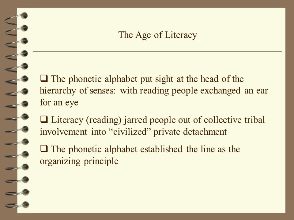 The Age of Literacy  The phonetic alphabet put sight at the head of the hierarchy of senses: with reading people exchanged an ear for an eye  Literacy (reading) jarred people out of collective tribal involvement into civilized private detachment  The phonetic alphabet established the line as the organizing principle