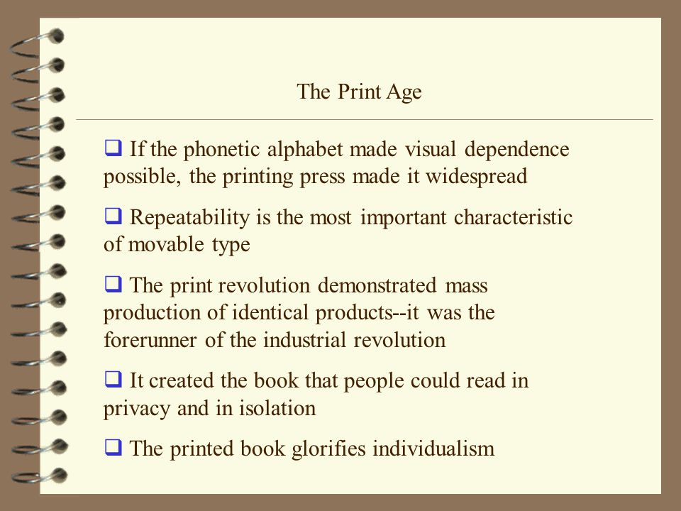The Print Age  If the phonetic alphabet made visual dependence possible, the printing press made it widespread  Repeatability is the most important characteristic of movable type  The print revolution demonstrated mass production of identical products--it was the forerunner of the industrial revolution  It created the book that people could read in privacy and in isolation  The printed book glorifies individualism