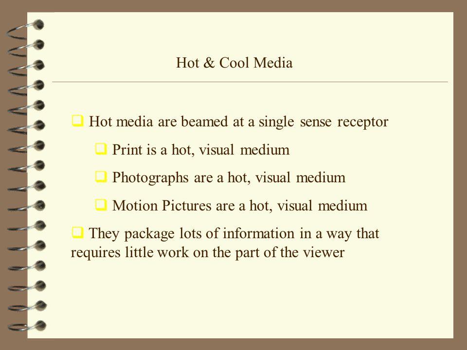 Hot & Cool Media  Hot media are beamed at a single sense receptor  Print is a hot, visual medium  Photographs are a hot, visual medium  Motion Pic