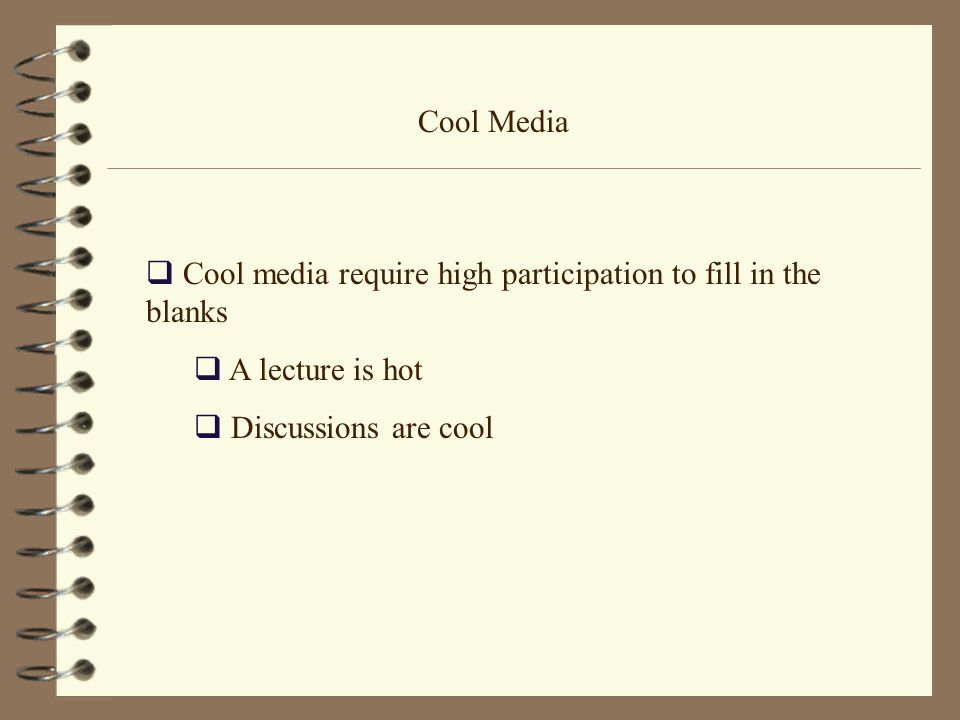 Cool Media  Cool media require high participation to fill in the blanks  A lecture is hot  Discussions are cool