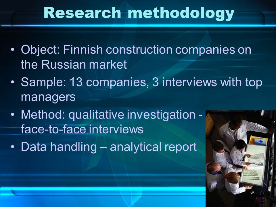 Research methodology Object: Finnish construction companies on the Russian market Sample: 13 companies, 3 interviews with top managers Method: qualitative investigation - face-to-face interviews Data handling – analytical report