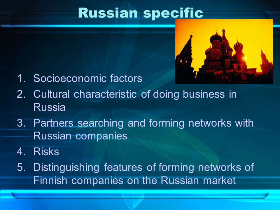 Russian specific 1.Socioeconomic factors 2.Cultural characteristic of doing business in Russia 3.Partners searching and forming networks with Russian companies 4.Risks 5.Distinguishing features of forming networks of Finnish companies on the Russian market