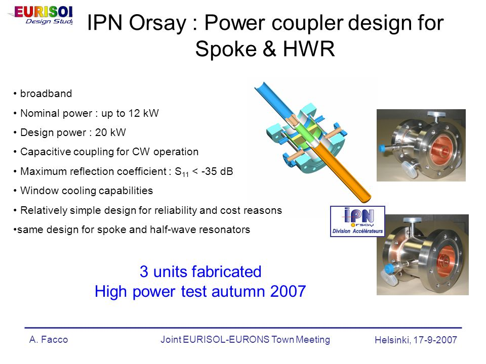A. FaccoJoint EURISOL-EURONS Town Meeting Helsinki, 17-9-2007 IPN Orsay : Power coupler design for Spoke & HWR 3 units fabricated High power test autu