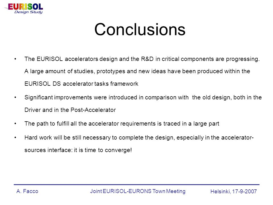 A. FaccoJoint EURISOL-EURONS Town Meeting Helsinki, 17-9-2007 Conclusions The EURISOL accelerators design and the R&D in critical components are progr