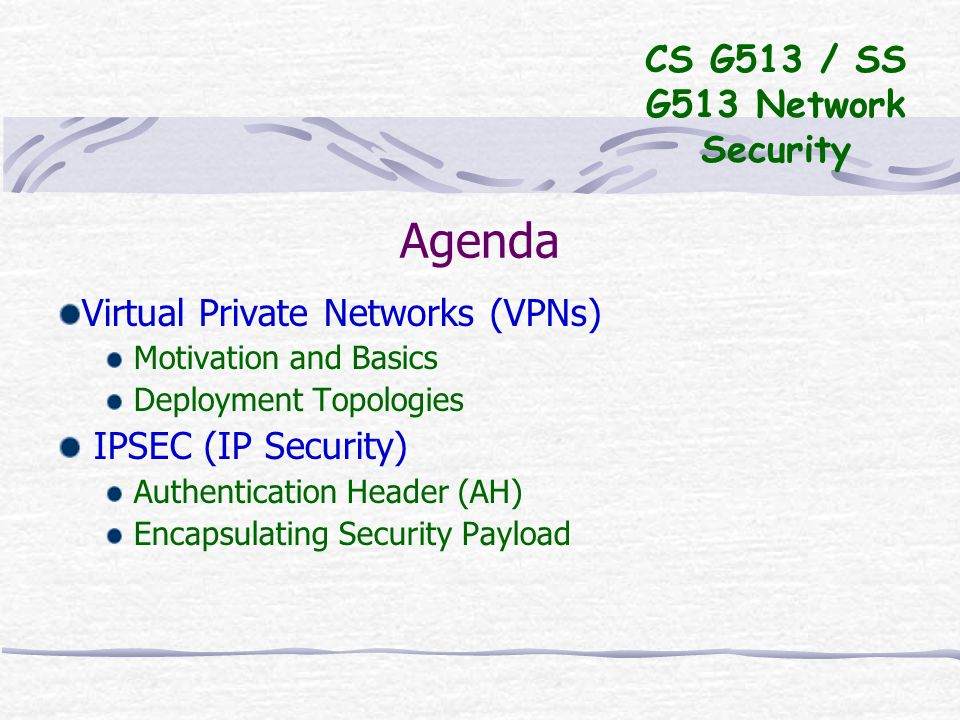 Agenda Virtual Private Networks (VPNs) Motivation and Basics Deployment Topologies IPSEC (IP Security) Authentication Header (AH) Encapsulating Security Payload CS G513 / SS G513 Network Security
