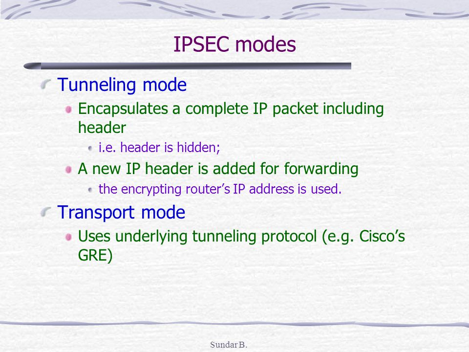 Sundar B. IPSEC modes Tunneling mode Encapsulates a complete IP packet including header i.e.