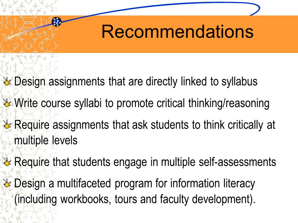 Recommendations Design assignments that are directly linked to syllabus Write course syllabi to promote critical thinking/reasoning Require assignments that ask students to think critically at multiple levels Require that students engage in multiple self-assessments Design a multifaceted program for information literacy (including workbooks, tours and faculty development).