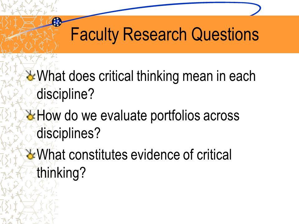 Faculty Research Questions What does critical thinking mean in each discipline.