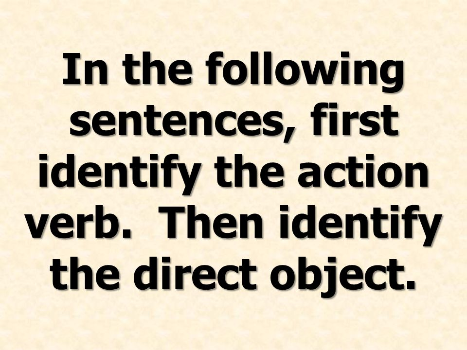 In the following sentences, first identify the action verb. Then identify the direct object.