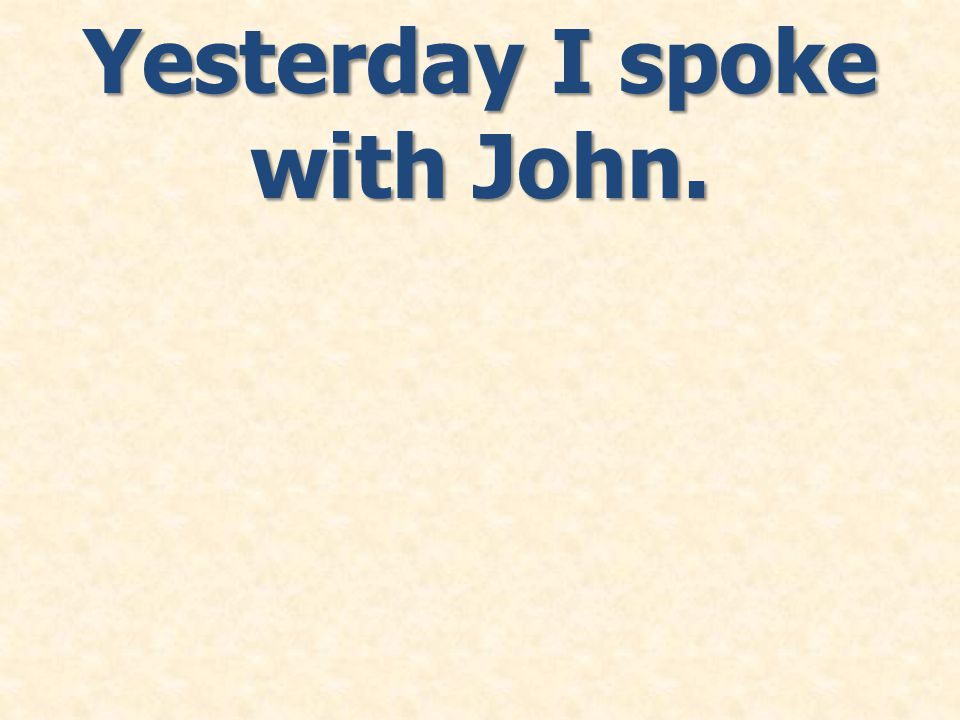 Yesterday I spoke with John.