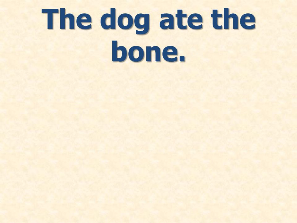 The dog ate the bone.