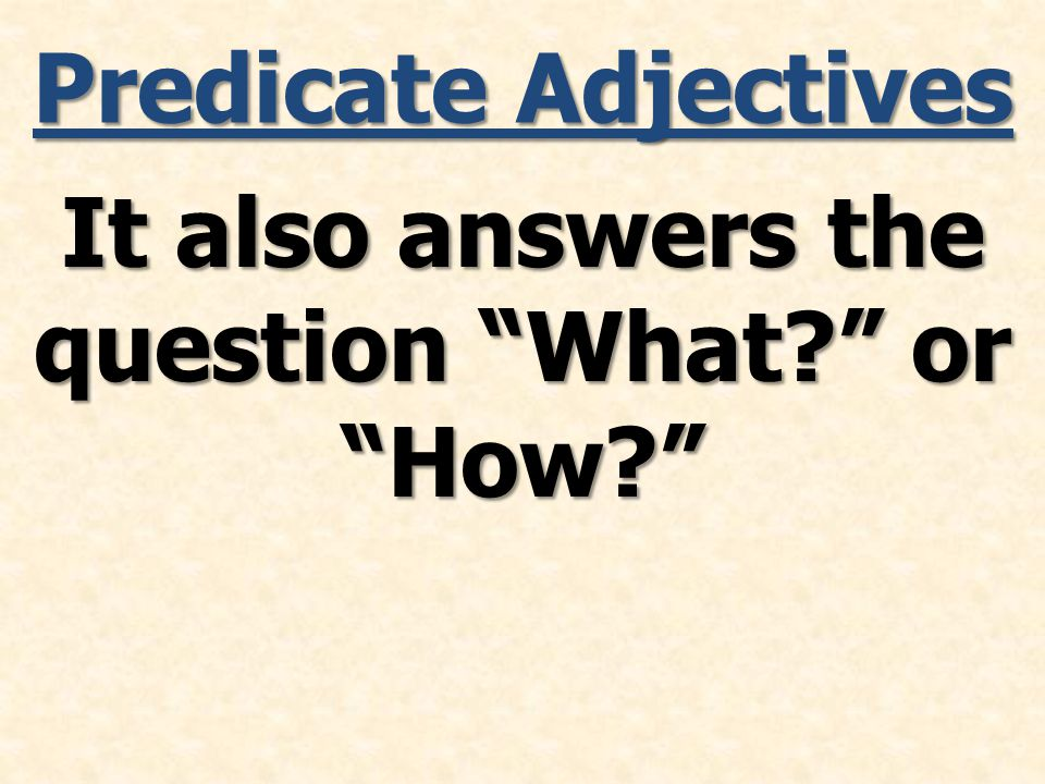 Predicate Adjectives It also answers the question What or How