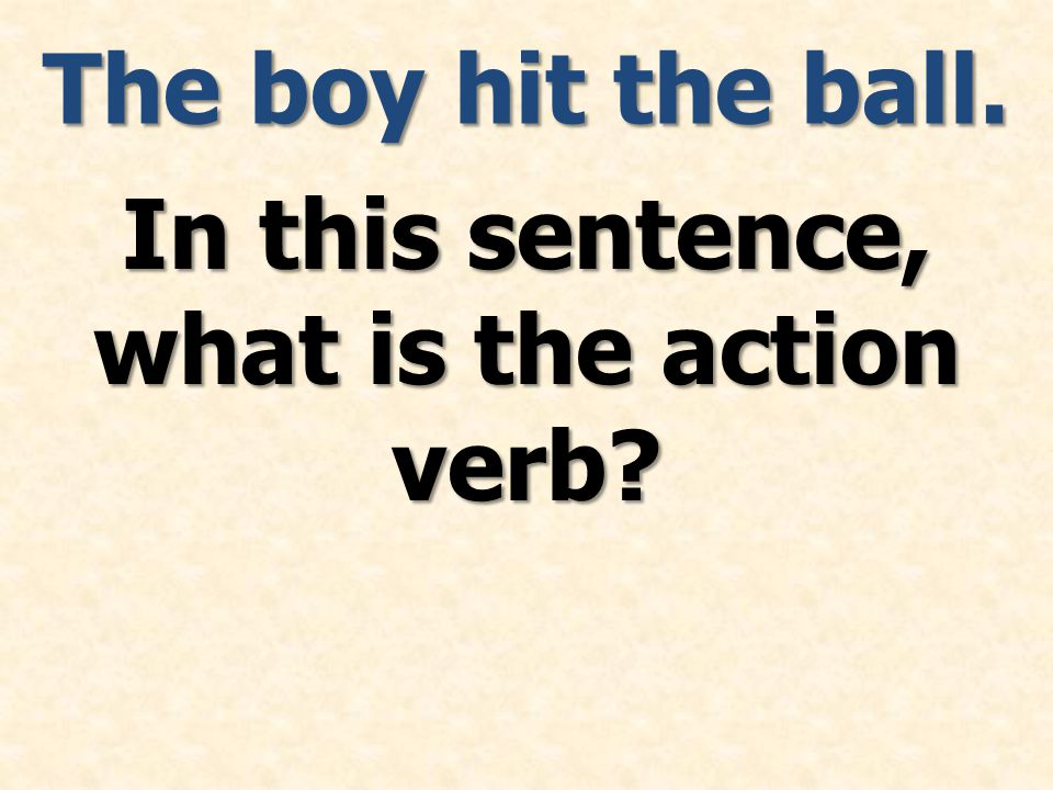 The boy hit the ball. In this sentence, what is the action verb