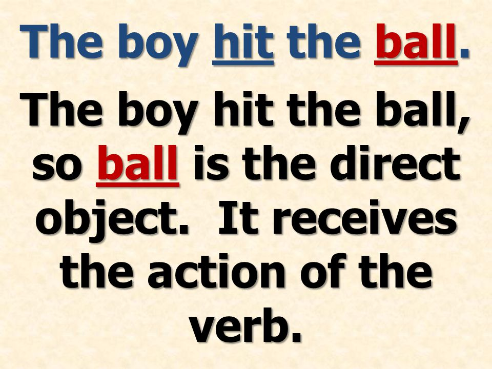 The boy hit the ball. The boy hit the ball, so ball is the direct object.