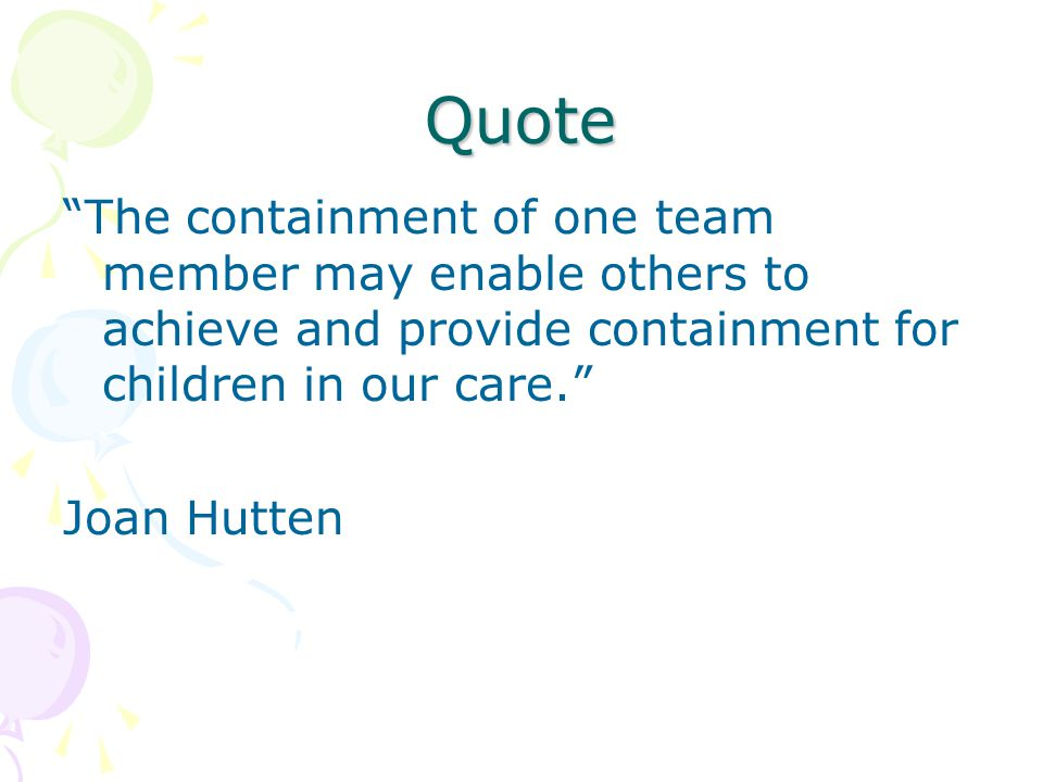 Quote The containment of one team member may enable others to achieve and provide containment for children in our care. Joan Hutten