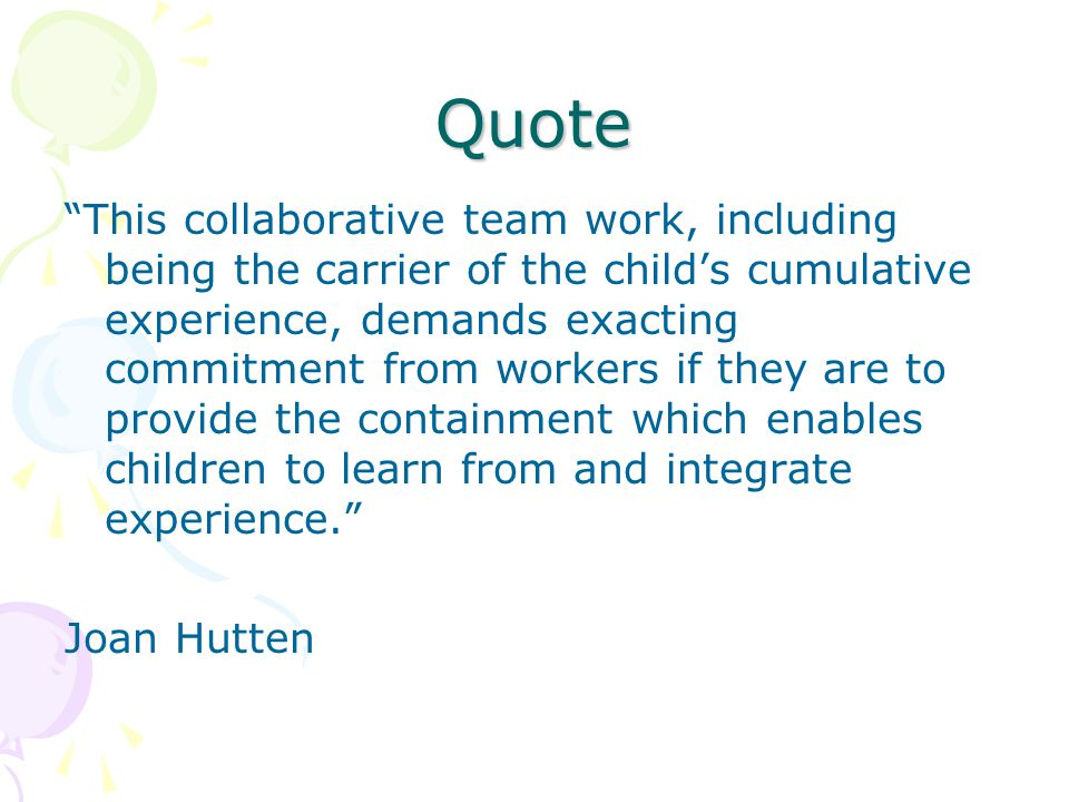 Quote This collaborative team work, including being the carrier of the child's cumulative experience, demands exacting commitment from workers if they are to provide the containment which enables children to learn from and integrate experience. Joan Hutten