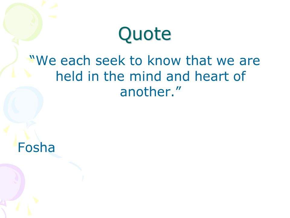 Quote We each seek to know that we are held in the mind and heart of another. Fosha