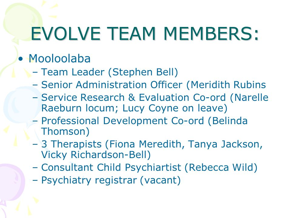 EVOLVE TEAM MEMBERS: Mooloolaba –Team Leader (Stephen Bell) –Senior Administration Officer (Meridith Rubins –Service Research & Evaluation Co-ord (Narelle Raeburn locum; Lucy Coyne on leave) –Professional Development Co-ord (Belinda Thomson) –3 Therapists (Fiona Meredith, Tanya Jackson, Vicky Richardson-Bell) –Consultant Child Psychiartist (Rebecca Wild) –Psychiatry registrar (vacant)