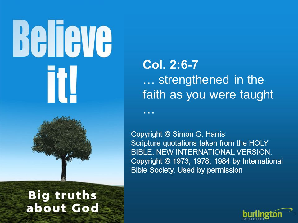 Col. 2:6-7 … strengthened in the faith as you were taught … Copyright © Simon G. Harris Scripture quotations taken from the HOLY BIBLE, NEW INTERNATIO
