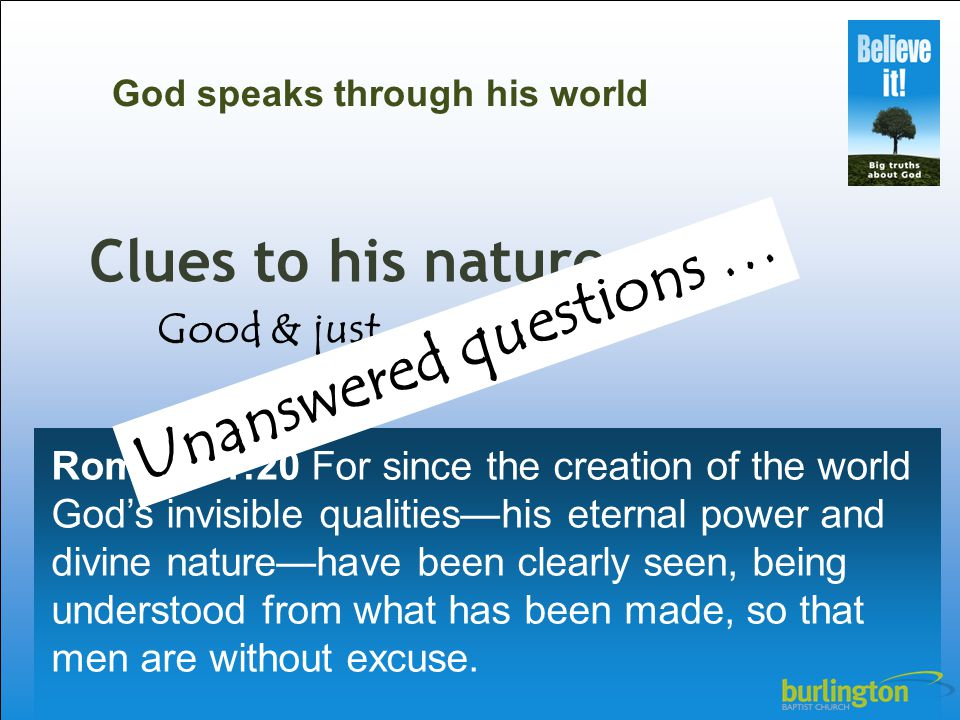 Clues to his nature Romans 1:20 For since the creation of the world God's invisible qualities—his eternal power and divine nature—have been clearly se