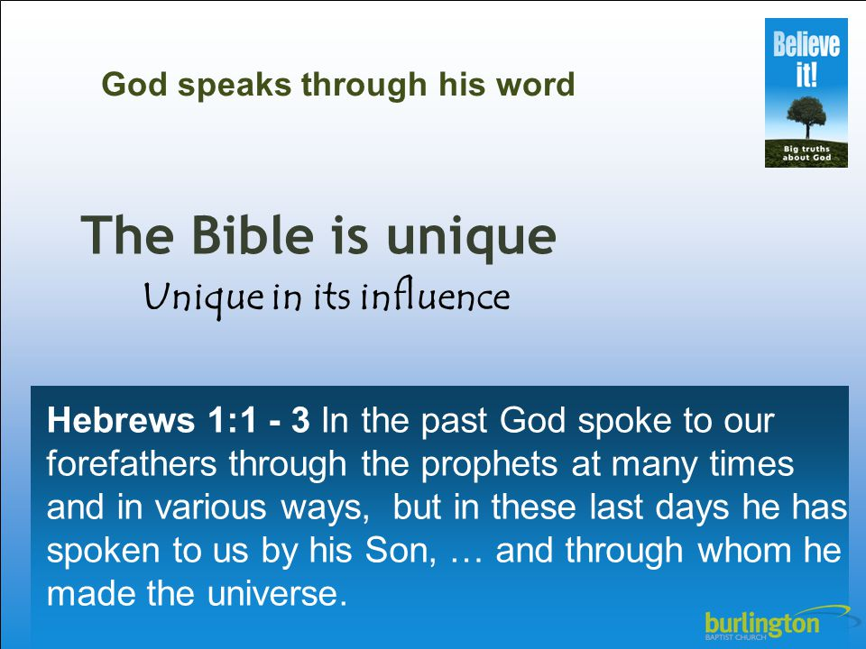 The Bible is unique Hebrews 1:1 - 3 In the past God spoke to our forefathers through the prophets at many times and in various ways, but in these last