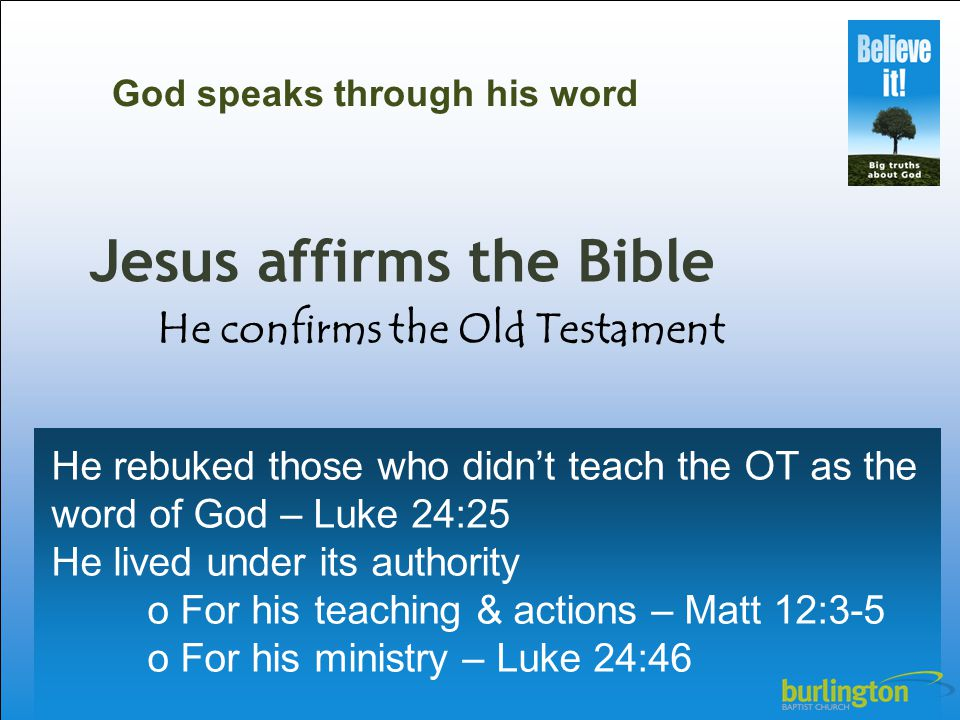 Jesus affirms the Bible He rebuked those who didn't teach the OT as the word of God – Luke 24:25 He lived under its authority o For his teaching & act