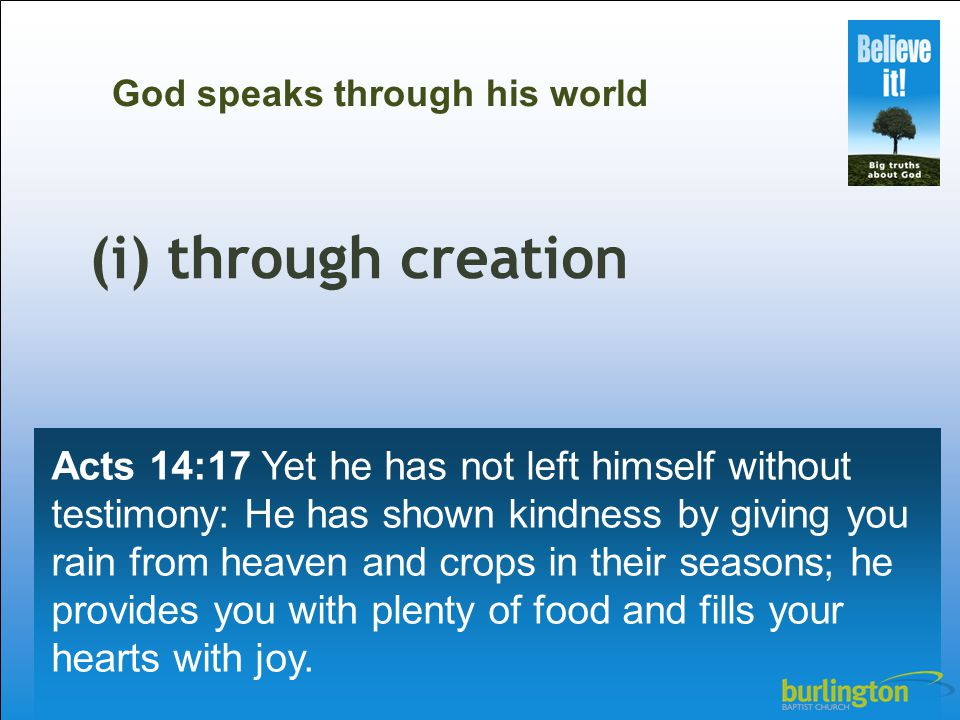 (i) through creation Acts 14:17 Yet he has not left himself without testimony: He has shown kindness by giving you rain from heaven and crops in their