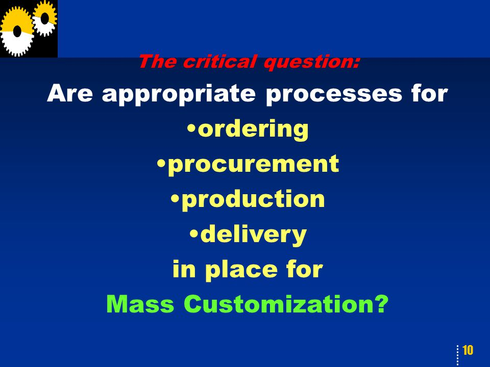 10 The critical question: Are appropriate processes for ordering procurement production delivery in place for Mass Customization