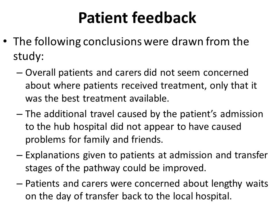 Patient feedback The following conclusions were drawn from the study: – Overall patients and carers did not seem concerned about where patients receiv