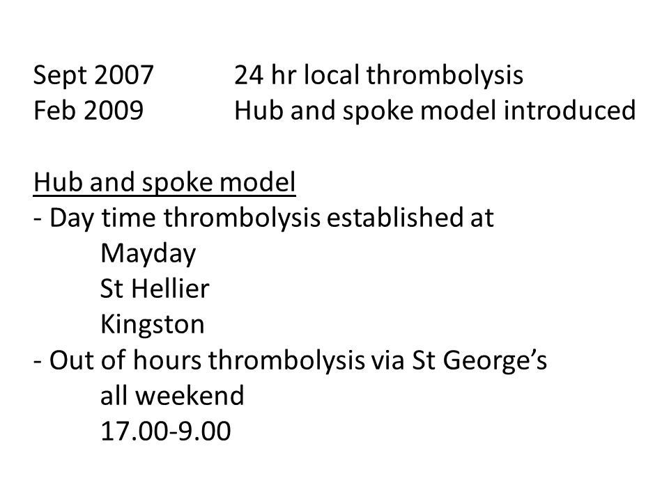 Sept 2007 24 hr local thrombolysis Feb 2009 Hub and spoke model introduced Hub and spoke model - Day time thrombolysis established at Mayday St Hellie