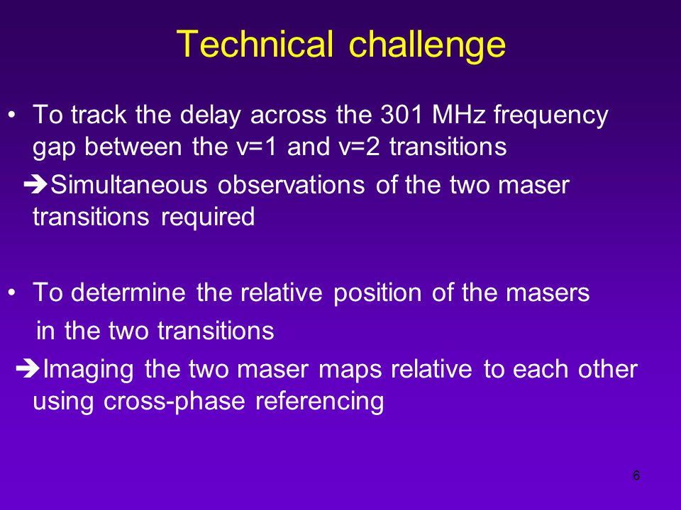 6 Technical challenge To track the delay across the 301 MHz frequency gap between the v=1 and v=2 transitions  Simultaneous observations of the two maser transitions required To determine the relative position of the masers in the two transitions  Imaging the two maser maps relative to each other using cross-phase referencing