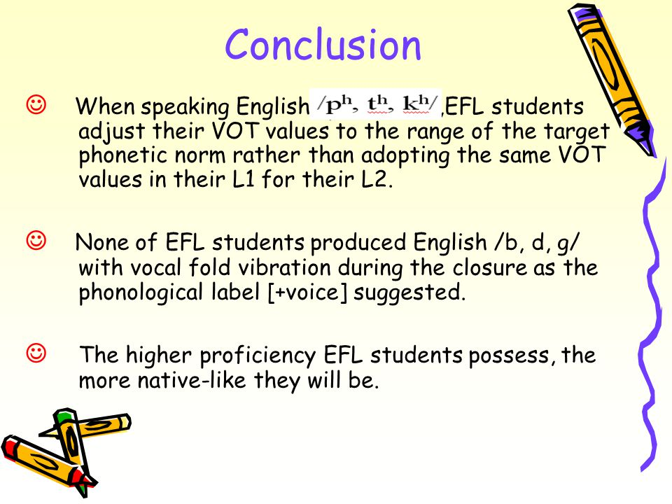 Conclusion When speaking English /ph, th, kh/,EFL students adjust their VOT values to the range of the target phonetic norm rather than adopting the same VOT values in their L1 for their L2.