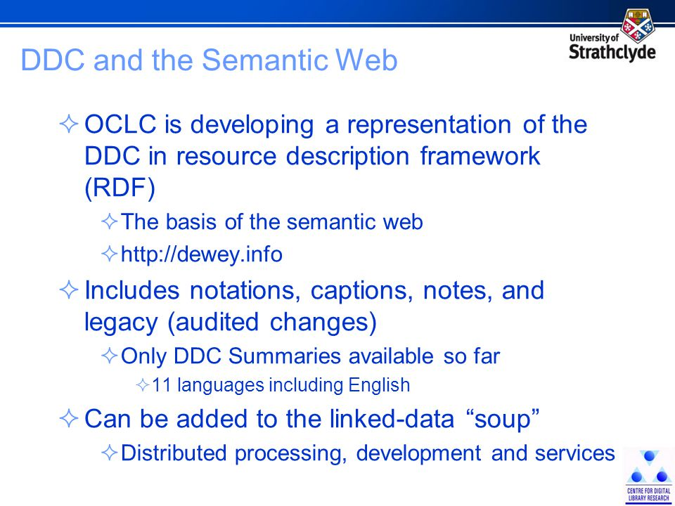 DDC and the Semantic Web  OCLC is developing a representation of the DDC in resource description framework (RDF)  The basis of the semantic web  http://dewey.info  Includes notations, captions, notes, and legacy (audited changes)  Only DDC Summaries available so far  11 languages including English  Can be added to the linked-data soup  Distributed processing, development and services