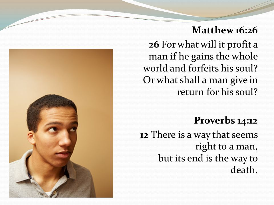 Matthew 16:26 26 For what will it profit a man if he gains the whole world and forfeits his soul.