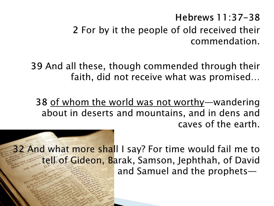 Hebrews 11:37-38 2 For by it the people of old received their commendation.