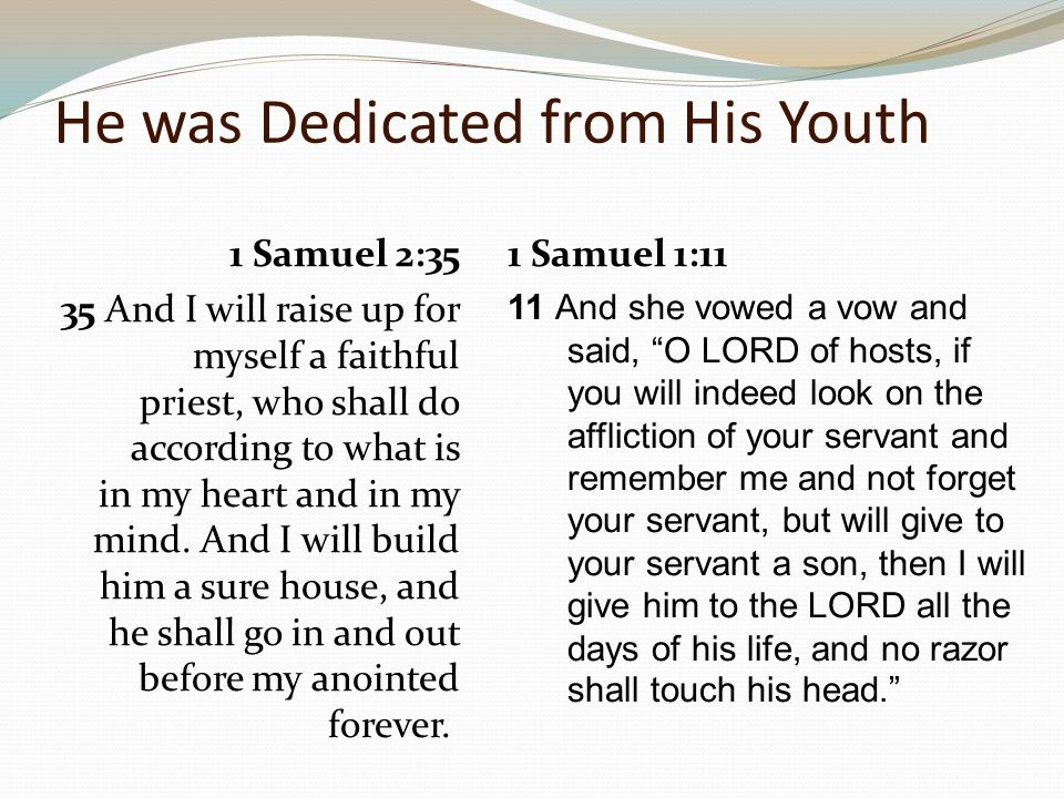 He was Dedicated from His Youth 1 Samuel 3:19-21 19 And Samuel grew, and the LORD was with him and let none of his words fall to the ground.