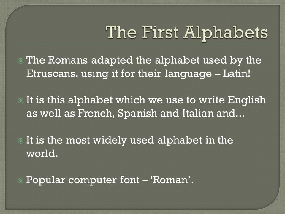  The Romans adapted the alphabet used by the Etruscans, using it for their language – Latin.